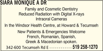 Siara Monique A Dr (519-258-1270) - Display Ad - 342-600 Tecumseh Rd E ------------ SIARA MONIQUE A DR Family and Cosmetic Dentistry Reduced Radiation with Digital X-rays Intraoral Cameras In the Windsor Health Centre, at Howard & Tecumseh New Patients & Emergencies Welcome French, Romanian, Spanish, Greek & Macedonian spoken. 519 258-1270