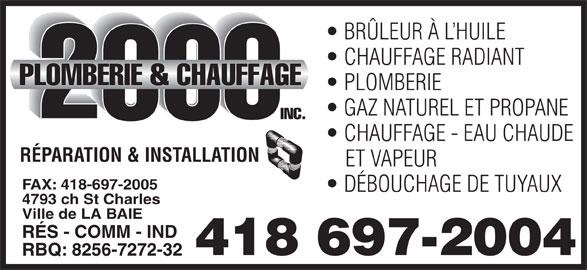 Plomberie & Chauffage 2000 Inc (418-697-2004) - Annonce illustrée======= - BRÜLEUR À L HUILE FAX: 418-697-2005 DÉBOUCHAGE DE TUYAUX 4793 ch St Charles Ville de LA BAIE RÉS - COMM - IND 418 697-2004 RBQ: 8256-7272-32 CHAUFFAGE RADIANT PLOMBERIE GAZ NATUREL ET PROPANE CHAUFFAGE - EAU CHAUDE RÉPARATION & INSTALLATION ET VAPEUR