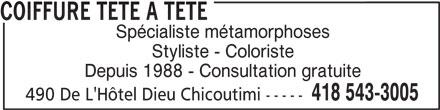 Coiffure Tête A Tête (418-543-3005) - Annonce illustrée======= - 490 De L'Hôtel Dieu Chicoutimi ----- COIFFURE TETE A TETE Spécialiste métamorphoses Styliste - Coloriste Depuis 1988 - Consultation gratuite 418 543-3005 490 De L'Hôtel Dieu Chicoutimi ----- COIFFURE TETE A TETE Spécialiste métamorphoses Styliste - Coloriste Depuis 1988 - Consultation gratuite 418 543-3005