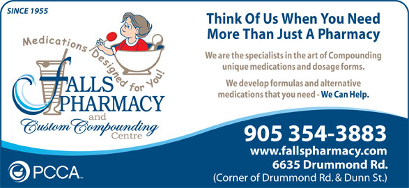 Falls Pharmacy (1-866-325-5763) - Annonce illustrée======= - SINCE 1955 Think Of Us When You Need More Than Just A Pharmacy We are the specialists in the art of Compounding unique medications and dosage forms. We develop formulas and alternative medications that you need - We Can Help. 905 354-3883 www.fallspharmacy.com 6635 Drummond Rd. (Corner of Drummond Rd. & Dunn St.)