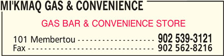 Mi'Kmaq Gas & Convenience (902-539-3121) - Display Ad - MI'KMAQ GAS & CONVENIENCEMI'KMAQ GAS & CONVENIENCE MI'KMAQ GAS & CONVENIENCE MI'KMAQ GAS & CONVENIENCEMI'KMAQ GAS & CONVENIENCE GAS BAR & CONVENIENCE STORE 902 539-3121 101 Membertou ------------------- Fax ------------------------------- 902 562-8216