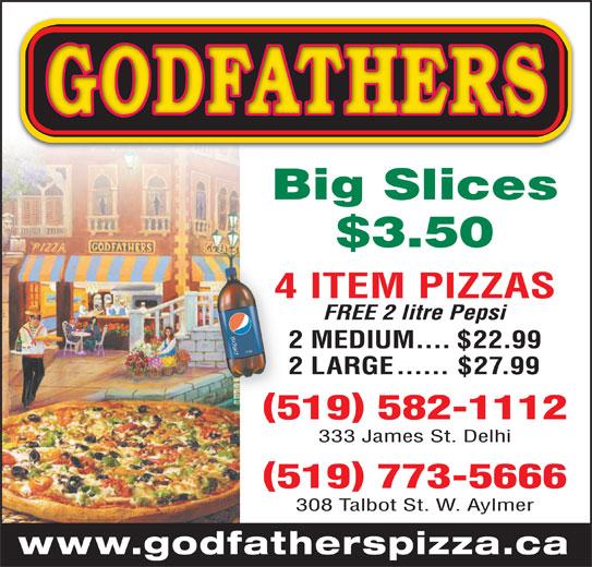 Godfathers Pizza (519-773-5666) - Annonce illustrée======= - Big Slices 4 ITEM PIZZAS4 $3.50 333 James St. Delhi 519 582-1112 FREE 2 litre Pepsi 2 MEDIUM....$22.99 2 LARGE......$27.99 519 773-5666 308 Talbot St. W. Aylmer www.godfatherspizza.ca