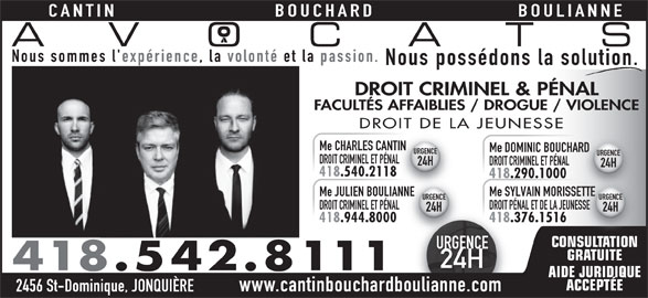 Cantin Bouchard Boulianne Avocats (418-542-8111) - Annonce illustrée======= - GRATUITE CANTIN BOULIANNEBOUCHARD AVOCATS Nous sommes l' expérience, la volonté et la passion. Nous possédons la solution. DROIT CRIMINEL & PÉNAL FACULTÉS AFFAIBLIES / DROGUE / VIOLENCE DROIT DE LA JEUNESSE Me CHARLES CANTINANTIN Me DOMINIC BOUCHARDHARD URGENCE DROIT CRIMINEL ET PÉNALNAL DROIT CRIMINEL ET PÉNAL 24H 418.540.2118118 418.290.1000 Me JULIEN BOULIANNEANNE Me SYLVAIN MORISSETTESSETTE URGENCE DROIT CRIMINEL ET PÉNAL DROIT PÉNAL ET DE LA JEUNESSENESSE 24H 418.944.8000 418.376.1516 CONSULTATIONSULTATION URGENCEURGE 24H 418.542.8111 AIDE JURIDIQUE ACCEPTÉE www.cantinbouchardboulianne.com 2456 St-Dominique, JONQUIÈRE