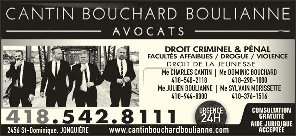Cantin Bouchard Boulianne Avocats (418-542-8111) - Annonce illustrée======= - FACULTÉS AFFAIBLIES / DROGUE / VIOLENCEFACULTÉS AFFAIBLIES / DROGUE / VIOLENCE DROIT DE LA JEUNESSEDROIT DE LA JEUNESSE Me CHARLES CANTIN Me DOMINIC BOUCHARDMe CHARLES CANTIN Me DOMINIC BOUCHARD 418-540-2118                 418-290-1000-540-2118                 418-290-1000 Me JULIEN BOULIANNE Me SYLVAIN MORISSETTEMe JULIEN BOULIANNE Me SYLVAIN MORISSETTE 418-944-8000                 418-376-1516-944-8000                 418-376-1516 CONSULTATION URGENCEURGENC GRATUITE 24H24H 418.542.8111 AIDE JURIDIQUE ACCEPTÉE 2456 St-Dominique, JONQUIÈRE www.cantinbouchardboulianne.com DROIT CRIMINEL & PÉNALDROIT CRIMINEL & PÉNAL