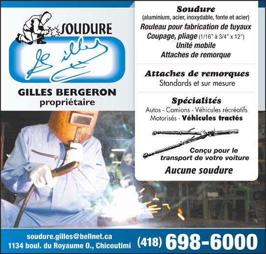 Soudure Gilles Inc (418-698-6000) - Annonce illustrée======= - Soudure (aluminium, acier, inoxydable, fonte et acier) Rouleau pour fabrication de tuyaux Coupage, pliage (1/16  à 3/4  x 12 ) Unité mobile Attaches de remorque Attaches de remorques Standards et sur mesure GILLES BERGERON Spécialités propriétaire Autos - Camions - Véhicules récréatifs Motorisés - Véhicules tractés Conçu pour le transport de votre voiture Aucune soudure 418 1134 boul. du Royaume O., Chicoutimi 698-6000