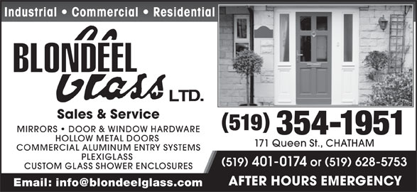 Blondeel Glass Ltd (519-354-1951) - Display Ad - Industrial   Commercial   Residential Sales & Service 519 MIRRORS   DOOR & WINDOW HARDWARE 354-1951 HOLLOW METAL DOORS 171 Queen St., CHATHAM COMMERCIAL ALUMINUM ENTRY SYSTEMS PLEXIGLASS 519 401-0174 or519 628-5753 CUSTOM GLASS SHOWER ENCLOSURES AFTER HOURS EMERGENCY