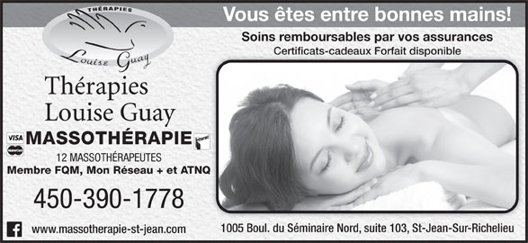 Thérapies Louise Guay (450-359-6161) - Annonce illustrée======= - MASSOTHÉRAPIE 12 MASSOTHÉRAPEUTES Membre FQM, Mon Réseau + et ATNQATNQ 450-390-1778 1005 Boul. du Séminaire Nord, suite 103, St-Jean-Sur-Richelieu1005 Boul. du Séminaire Nord, suite 103, St-Jean-Sur-Richelieu www.massotherapie-st-jean.com Soins remboursables par vos assurancesSoins remboursables par vos assurances Certificats-cadeaux Forfait disponibleCertificats-cadeaux Forfait disponible Vous êtes entre bonnes mains!Vous êtes entre bonnes mains!