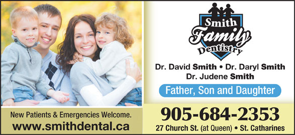 Smith Family Dentistry (905-684-2353) - Display Ad - Dr. David Smith Dr. Daryl Smith Dr. Judene Smith Father, Son and Daughter New Patients & Emergencies Welcome. 905-684-2353 www.smithdental.ca 27 Church St. (at Queen) St. Catharines