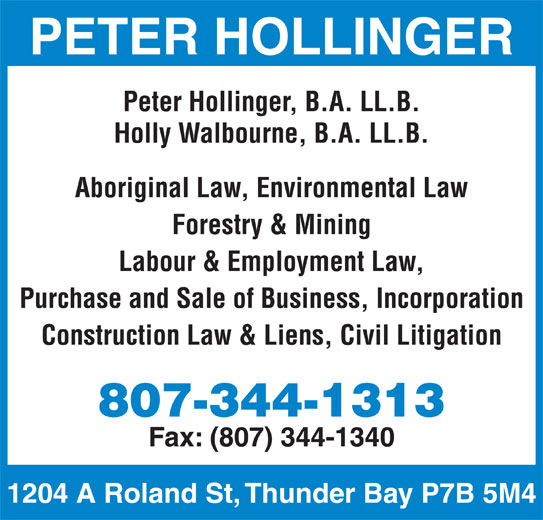 Hollinger Peter T (807-344-1313) - Display Ad - PETER HOLLINGER Peter Hollinger, B.A. LL.B. Holly Walbourne, B.A. LL.B. Aboriginal Law, Environmental Law Forestry & Mining Labour & Employment Law, Purchase and Sale of Business, Incorporation Construction Law & Liens, Civil Litigation 807-344-1313 Fax: (807) 344-1340 1204 A Roland St, Thunder Bay P7B 5M4
