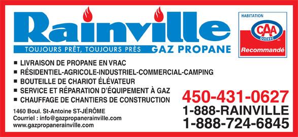 Gaz Propane Rainville Inc. (450-431-0627) - Annonce illustrée======= - Recommandé LIVRAISON DE PROPANE EN VRAC RÉSIDENTIEL-AGRICOLE-INDUSTRIEL-COMMERCIAL-CAMPING BOUTEILLE DE CHARIOT ÉLÉVATEUR SERVICE ET RÉPARATION D ÉQUIPEMENT À GAZ CHAUFFAGE DE CHANTIERS DE CONSTRUCTION 450-431-0627 1460 Boul. St-Antoine ST-JÉRÔME 1-888-RAINVILLE www.gazpropanerainville.com 1-888-724-6845