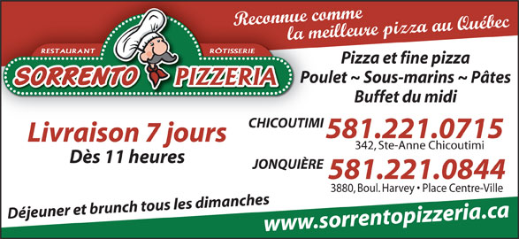 Sorrento Pizzeria (418-543-3198) - Annonce illustrée======= - la meilleure pizza au Québec RÔTISSERIERESTAURANT Pizza et fine pizza Poulet ~ Sous-marins ~ Pâtes Buffet du midi CHICOUTIMI 581.221.0715 Livraison 7 jours 342, Ste-Anne Chicoutimi Dès 11 heures JONQUIÈRE 581.221.0844 3880, Boul. Harvey   Place Centre-Ville Déjeuner et brunch tous les dimanches www.sorrentopizzeria.ca Reconnue comme