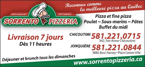 Sorrento Pizzeria (418-543-3198) - Annonce illustrée======= - Reconnue comme la meilleure pizza au Québec RÔTISSERIERESTAURANT Pizza et fine pizza Poulet ~ Sous-marins ~ Pâtes Buffet du midi CHICOUTIMI 581.221.0715 Livraison 7 jours 342, Ste-Anne Chicoutimi Dès 11 heures JONQUIÈRE 581.221.0844 3880, Boul. Harvey   Place Centre-Ville Déjeuner et brunch tous les dimanches www.sorrentopizzeria.ca