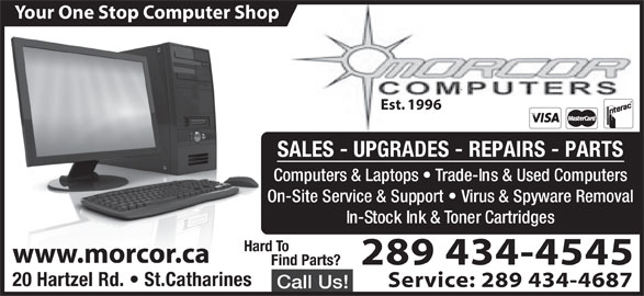 Morcor Computers 2000 Ltd (905-684-5452) - Display Ad - Est. 1996 SALES - UPGRADES - REPAIRS - PARTS Computers & Laptops   Trade-Ins & Used Computers On-Site Service & Support   Virus & Spyware Removal Your One Stop Computer Shop In-Stock Ink & Toner Cartridges Hard To www.morcor.ca 289 434-4545 ind Parts? 20 Hartzel Rd.   St.Catharines Service: 289 434-4687 Call Us!