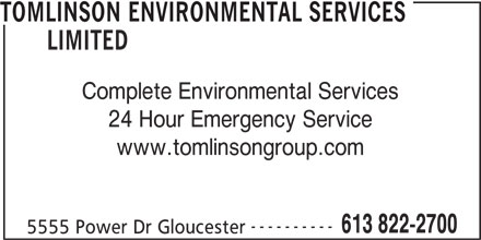 Tomlinson Environmental Services Limited (613-822-2700) - Display Ad - 5555 Power Dr Gloucester TOMLINSON ENVIRONMENTAL SERVICES LIMITED Complete Environmental Services 24 Hour Emergency Service www.tomlinsongroup.com ---------- 613 822-2700