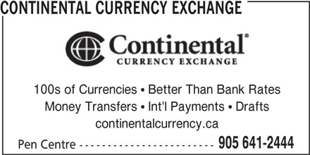 Continental Currency Exchange (905-641-2444) - Display Ad - CONTINENTAL CURRENCY EXCHANGE 100s of Currencies  Better Than Bank Rates Money Transfers  Int'l Payments  Drafts continentalcurrency.ca 905 641-2444 Pen Centre ------------------------