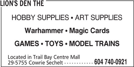 The Lion's Den (604-740-0921) - Display Ad - LION'S DEN THE HOBBY SUPPLIES  ART SUPPLIES Warhammer Magic Cards GAMES TOYS MODEL TRAINS Located in Trail Bay Centre Mall 604 740-0921 29-5755 Cowrie Sechelt ------------