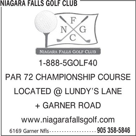 Niagara Falls Golf Club (905-358-5846) - Display Ad - 1-888-5GOLF40 PAR 72 CHAMPIONSHIP COURSE + GARNER ROAD www.niagarafallsgolf.com 905 358-5846 6169 Garner Nfls------------------- NIAGARA FALLS GOLF CLUB
