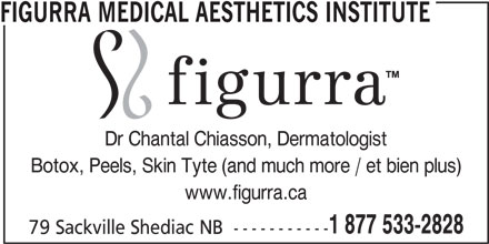 Figurra Medical Aesthetics Institute (506-533-2828) - Display Ad - www.figurra.ca 1 877 533-2828 79 Sackville Shediac NB  ----------- FIGURRA MEDICAL AESTHETICS INSTITUTE Dr Chantal Chiasson, Dermatologist Botox, Peels, Skin Tyte (and much more / et bien plus)