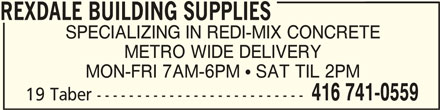 Rexdale Building Supplies (416-741-0559) - Display Ad - REXDALE BUILDING SUPPLIES SPECIALIZING IN REDI-MIX CONCRETE METRO WIDE DELIVERY MON-FRI 7AM-6PM  SAT TIL 2PM 19 Taber -------------------------- 416 741-0559 REXDALE BUILDING SUPPLIESREXDALE BUILDING SUPPLIES
