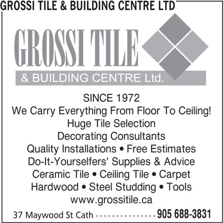 Grossi Tile & Building Centre Ltd (905-688-3831) - Display Ad - Quality Installations  Free Estimates Do-It-Yourselfers' Supplies & Advice Ceramic Tile  Ceiling Tile  Carpet Hardwood  Steel Studding  Tools www.grossitile.ca 905 688-3831 37 Maywood St Cath --------------- GROSSI TILE & BUILDING CENTRE LTD SINCE 1972 We Carry Everything From Floor To Ceiling! Huge Tile Selection Decorating Consultants