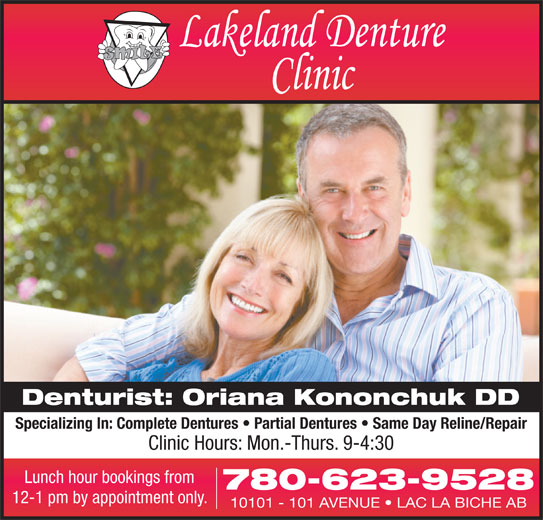 Lakeland Denture Clinic (780-623-9528) - Display Ad - Denturist: Oriana Kononchuk DD Specializing In: Complete Dentures   Partial Dentures   Same Day Reline/Repair Clinic Hours: Mon.-Thurs. 9-4:30 Lunch hour bookings from 780-623-9528 12-1 pm by appointment only. 10101 - 101 AVENUE   LAC LA BICHE AB