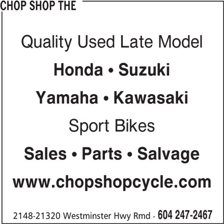 The Chop Shop (604-247-2467) - Display Ad - CHOP SHOP THE Quality Used Late Model Honda ! Suzuki Yamaha ! Kawasaki Sport Bikes Sales ! Parts ! Salvage www.chopshopcycle.com 2148-21320 Westminster Hwy Rmd - 604 247-2467