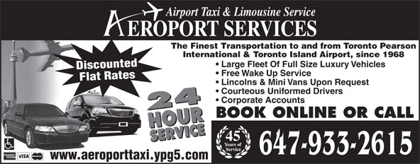 Aeroport Taxi & Limousine Service (416-255-2211) - Annonce illustrée======= - Airport Taxi & Limousine Service EROPORT SERVICES The Finest Transportation to and from Toronto Pearson International & Toronto Island Airport, since 1968 Large Fleet Of Full Size Luxury Vehicles Discounted Free Wake Up Service Flat Rates Lincolns & Mini Vans Upon Request Courteous Uniformed Drivers Corporate Accounts 24 HOURSERVICE24 HOURSERVICEBOOK ONLINE OR CALL 45 647-933-2615 www.aeroporttaxi.ypg5.com