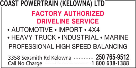 Coast Powertrain (Kelowna) Ltd (250-765-9512) - Display Ad - COAST POWERTRAIN (KELOWNA) LTD FACTORY AUTHORIZED DRIVELINE SERVICE  AUTOMOTIVE  IMPORT  4X4  HEAVY TRUCK  INDUSTRIAL  MARINE PROFESSIONAL HIGH SPEED BALANCING 250 765-9512 3358 Sexsmith Rd Kelowna -------- Call No Charge ------------------- 1 800 638-1388
