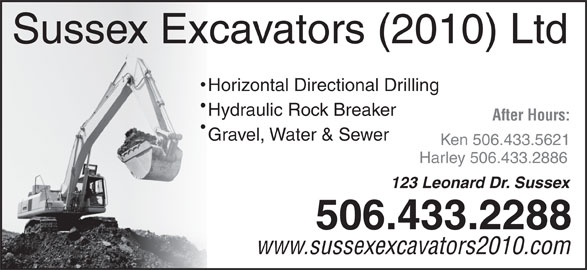 Sussex Excavators (2010) Ltd (506-433-2288) - Display Ad - Sussex Excavators (2010) Ltd Horizontal Directional Drilling Hydraulic Rock Breaker After Hours: Gravel, Water & Sewer Ken 506.433.5621 Harley 506.433.2886 Sussex Excavators (2010) Ltd Horizontal Directional Drilling Hydraulic Rock Breaker After Hours: Gravel, Water & Sewer Ken 506.433.5621 Harley 506.433.2886 123 Leonard Dr. Sussex 506.433.2288 www.sussexexcavators2010.com 123 Leonard Dr. Sussex 506.433.2288 www.sussexexcavators2010.com