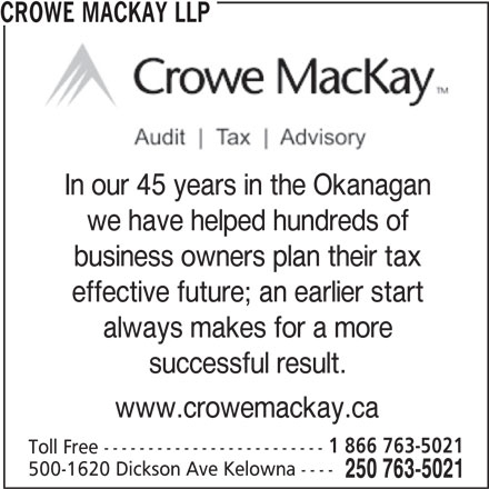 Crowe MacKay LLP (250-763-5021) - Display Ad - In our 45 years in the Okanagan CROWE MACKAY LLP we have helped hundreds of business owners plan their tax effective future; an earlier start always makes for a more successful result. www.crowemackay.ca 1 866 763-5021 Toll Free ------------------------- 500-1620 Dickson Ave Kelowna ---- 250 763-5021