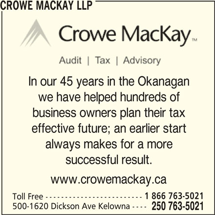 Crowe MacKay LLP (250-763-5021) - Display Ad - In our 45 years in the Okanagan we have helped hundreds of business owners plan their tax effective future; an earlier start always makes for a more successful result. www.crowemackay.ca 1 866 763-5021 Toll Free ------------------------- 500-1620 Dickson Ave Kelowna ---- 250 763-5021 CROWE MACKAY LLP