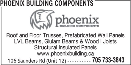 Phoenix Building Components (705-733-3843) - Display Ad - PHOENIX BUILDING COMPONENTS Roof and Floor Trusses, Prefabricated Wall Panels LVL Beams, Glulam Beams & Wood I Joists Structural Insulated Panels www.phoenixbuilding.ca 705 733-3843 106 Saunders Rd (Unit 12) ----------