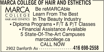 Marca College Of Hair And Esthetics (416-698-2558) - Display Ad - In The Beauty Industry  Diploma Programs  F/T & P/T Classes  Financial Assistance Available 5 State-Of-The-Art Campuses marcacollege.ca CALL NOW 416 698-2558 2902 Danforth Av ------------------ MARCA COLLEGE OF HAIR AND ESTHETICS Be reMARCAble Learn From The Best