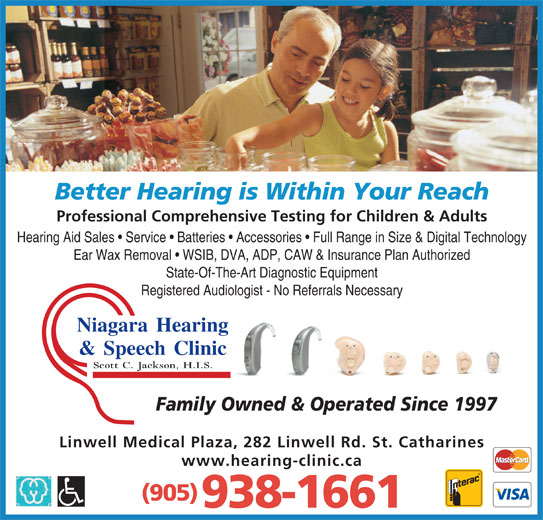 Niagara Hearing & Speech Clinic (905-938-1661) - Display Ad - Ear Wax Removal   WSIB, DVA, ADP, CAW & Insurance Plan Authorized State-Of-The-Art Diagnostic Equipment Registered Audiologist - No Referrals Necessary Niagara Hearingg & Speech Clinicc Scott C. Jackson, H.I.S. Linwell Medical Plaza, 282 Linwell Rd. St. Catharines www.hearing-clinic.ca (905) 938-1661 Family Owned & Operated Since 1997 Better Hearing is Within Your Reach Professional Comprehensive Testing for Children & Adults Hearing Aid Sales   Service   Batteries   Accessories   Full Range in Size & Digital Technology