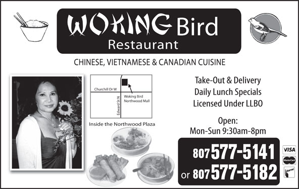 Woking Bird (807-577-5141) - Display Ad - Bird Restaurant CHINESE, VIETNAMESE & CANADIAN CUISINE Take-Out & Delivery rchill Dr W Daily Lunch Specials Woking Bird t NChu Northwood Mall Licensed Under LLBO Edw Open: Inside the Northwood Plaza Mon-Sun 9:30am-8pm or