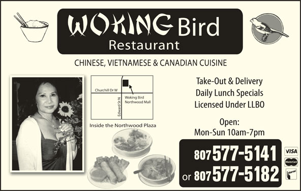Woking Bird (807-577-5141) - Display Ad - Daily Lunch Specials Woking Bird t NChu Northwood Mall Licensed Under LLBO Edw Open: Inside the Northwood Plaza Mon-Sun 10am-7pm or Bird Restaurant CHINESE, VIETNAMESE & CANADIAN CUISINE Take-Out & Delivery rchill Dr W