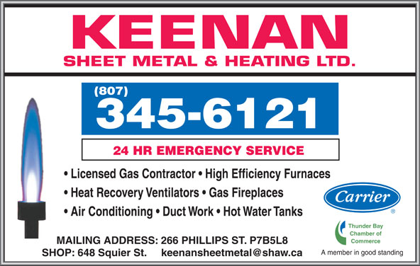 Keenan Sheet Metal & Heating Ltd (807-345-6121) - Display Ad - KEENAN SHEET METAL & HEATING LTD. (807) Licensed Gas Contractor   High Efficiency Furnaces Heat Recovery Ventilators   Gas Fireplaces Air Conditioning   Duct Work   Hot Water Tanks Thunder Bay Chamber of Commerce MAILING ADDRESS: 266 PHILLIPS ST. P7B5L8 A member in good standing 3456121 24 HR EMERGENCY SERVICE