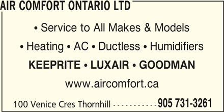 Air Comfort Ontario Ltd (905-731-3261) - Display Ad - www.aircomfort.ca 905 731-3261 100 Venice Cres Thornhill ----------- AIR COMFORT ONTARIO LTD  Service to All Makes & Models  Heating  AC  Ductless  Humidifiers KEEPRITE ! LUXAIR ! GOODMAN
