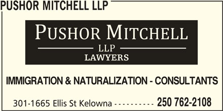 Pushor Mitchell LLP (250-762-2108) - Display Ad - PUSHOR MITCHELL LLP IMMIGRATION & NATURALIZATION - CONSULTANTS 250 762-2108 301-1665 Ellis St Kelowna ----------