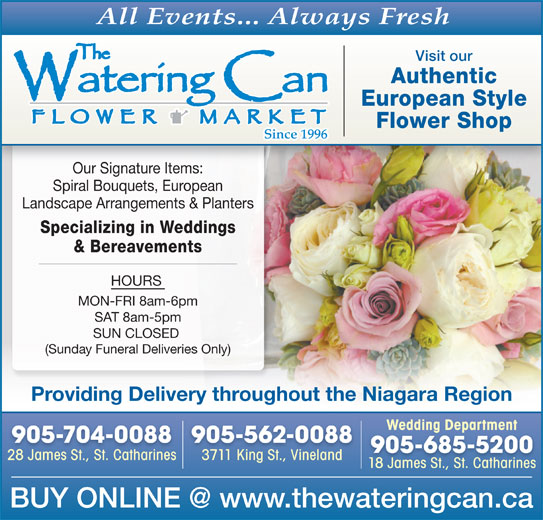 The Watering Can Flower Market (905-704-0088) - Display Ad - All Events... Always Fresh Visit our Authentic European Style Flower Shop Our Signature Items: Spiral Bouquets, European Landscape Arrangements & Planters Specializing in Weddings & Bereavements HOURS MON-FRI 8am-6pm SAT 8am-5pm SUN CLOSED (Sunday Funeral Deliveries Only) Providing Delivery throughout the Niagara Region Wedding DepartmentWedding Department 905-704-0088 905-562-0088 905-685-5200 28 James St., St. Catharines28 James St.StCatharines 3711 King St., Vineland3711 King St Vineland 18 James St., St. Catharines