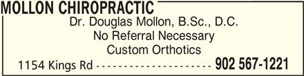 Mollon Chiropractic (902-567-1221) - Display Ad - MOLLON CHIROPRACTICMOLLON CHIROPRACTIC MOLLON CHIROPRACTIC Dr. Douglas Mollon, B.Sc., D.C. No Referral Necessary Custom Orthotics 902 567-1221 1154 Kings Rd ---------------------
