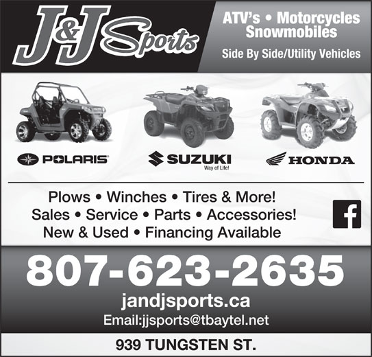 J & J Sports (807-623-2635) - Display Ad - ATV s   Motorcycles Snowmobiles Side By Side/Utility Vehicles Plows   Winches   Tires & More! Sales   Service   Parts   Accessories! New & Used   Financing Available 807-623-2635 jandjsports.ca 939 TUNGSTEN ST.