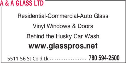 A & A Glass Ltd (780-594-2500) - Display Ad - A & A GLASS LTD Residential-Commercial-Auto Glass Vinyl Windows & Doors Behind the Husky Car Wash www.glasspros.net 780 594-2500 5511 56 St Cold Lk ----------------