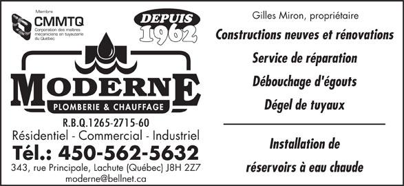 Moderne Plomberie Chauffage Ltée (450-562-5632) - Annonce illustrée======= - Membre Gilles Miron, propriétaire DEPUIS CMMTQ Corporation des maîtres mécaniciens en tuyauterie Constructions neuves et rénovations du Québec 1962 Service de réparation Débouchage d'égouts Dégel de tuyaux R.B.Q.1265-2715-60 Résidentiel - Commercial - Industriel Installation de Tél.: 450-562-5632 343, rue Principale, Lachute (Québec) J8H 2Z7 réservoirs à eau chaude