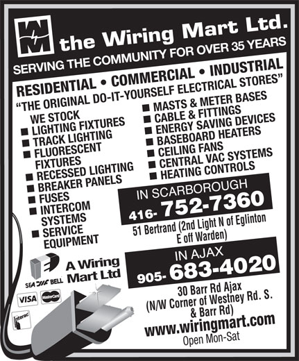 The Wiring Mart Ltd (416-752-7360) - Display Ad - CEILING FANS FIXTURES RECESSED LIGHTING CENTRAL VAC SYSTEMS nn BREAKER PANELS HEATING CONTROLS FUSES INTERCOM SERVICE     SYSTEMS 51 Bertrand (2nd Light N of Eglinton E off Warden)30 Barr Rd Ajax EQUIPMENT A Wiring Mart Ltd (N/W Corner of Westney Rd. S. & Barr Rd) www.wiringmart.com Open Mon-Sat SERVING THE COMMUNITY FOR OVER 35 YEARS RESIDENTIAL   COMMERCIAL   INDUSTRIAL MASTS & METER BASES THE ORIGINAL DO-IT-YOURSELF ELECTRICAL STORES     WE STOCK LIGHTING FIXTURES CABLE & FITTINGS nn TRACK LIGHTING ENERGY SAVING DEVICES BASEBOARD HEATERS FLUORESCENT CEILING FANS FIXTURES RECESSED LIGHTING CENTRAL VAC SYSTEMS nn BREAKER PANELS HEATING CONTROLS FUSES INTERCOM SERVICE     SYSTEMS 51 Bertrand (2nd Light N of Eglinton E off Warden)30 Barr Rd Ajax EQUIPMENT A Wiring Mart Ltd (N/W Corner of Westney Rd. S. & Barr Rd) www.wiringmart.com Open Mon-Sat SERVING THE COMMUNITY FOR OVER 35 YEARS RESIDENTIAL   COMMERCIAL   INDUSTRIAL MASTS & METER BASES THE ORIGINAL DO-IT-YOURSELF ELECTRICAL STORES     WE STOCK LIGHTING FIXTURES CABLE & FITTINGS nn TRACK LIGHTING ENERGY SAVING DEVICES BASEBOARD HEATERS FLUORESCENT