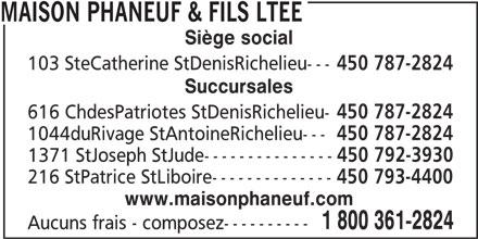 Maison Phaneuf & Fils Ltée (450-787-2824) - Annonce illustrée======= - MAISON PHANEUF & FILS LTEE Siège social 103 SteCatherine StDenisRichelieu--- 450 787-2824 Succursales 616 ChdesPatriotes StDenisRichelieu- 450 787-2824 1044duRivage StAntoineRichelieu--- 450 787-2824 1371 StJoseph StJude--------------- 450 792-3930 216 StPatrice StLiboire-------------- 450 793-4400 www.maisonphaneuf.com 1 800 361-2824 Aucuns frais - composez----------