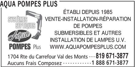 Aqua Pompes Plus (819-671-3877) - Annonce illustrée======= - AQUA POMPES PLUS ÉTABLI DEPUIS 1985 VENTE-INSTALLATION-RÉPARATION DE POMPES SUBMERSIBLES ET AUTRES INSTALLATION DE LAMPES U.V. WWW.AQUAPOMPESPLUS.COM --- 819 671-3877 1704 Rte du Carrefour Val des Monts ------------ 1 888 671-3877 Aucuns Frais Composez