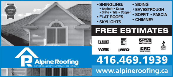 Alpine Roofing (416-469-1939) - Display Ad - SKYLIGHTS FREE ESTIMATES 416.469.1939 EXPERIENCE, QUALITY, FAST SERVICE, FREE ESTIMATES www.alpineroofing.ca SIDING SHINGLING: Asphalt   Cedar EAVESTROUGH Slate   Tile   Copper SOFFIT    FASCIA FLAT ROOFS CHIMNEY SIDING SHINGLING: Asphalt   Cedar EAVESTROUGH Slate   Tile   Copper SOFFIT    FASCIA FLAT ROOFS CHIMNEY SKYLIGHTS FREE ESTIMATES 416.469.1939 EXPERIENCE, QUALITY, FAST SERVICE, FREE ESTIMATES www.alpineroofing.ca