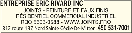 Entreprise Eric Rivard Inc (450-378-7158) - Annonce illustrée======= - ENTREPRISE ERIC RIVARD INC ENTREPRISE ERIC RIVARD INC JOINTS - PEINTURE ET FAUX FINIS RÉSIDENTIEL COMMERCIAL INDUSTRIEL RBQ 5603-0588 - WWW.JOINTS.PRO 450 531-7001 812 route 137 Nord Sainte-Cécile-De-Mitton - ENTREPRISE ERIC RIVARD INC