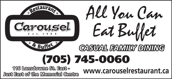 Carousel Restaurant & Tavern (705-745-0060) - Annonce illustrée======= - All You Can Eat Buffet CASUAL FAMILY DINING (705) 745-0060 116 Lansdowne St. East - www.carouselrestaurant.ca Just East of the Memorial Centre